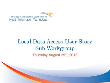 Local Data Access User Story Sub Workgroup Thursday August 29 th, 2013.