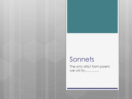Sonnets The only strict form poem we will try………….