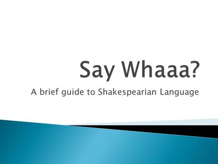 A brief guide to Shakespearian Language. Shall I compare thee to a summer's day? Thou art more lovely and more temperate. Rough winds do shake the darling.