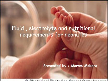Fluid, electrolyte and nutritional requirements for neonates Presented by : Maram Mobara.