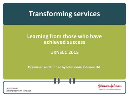 Transforming services Learning from those who have achieved success UKNSCC 2015 Organised and funded by Johnson & Johnson Ltd. UK/NI/15-4863 Date of preparation:
