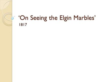 'On Seeing the Elgin Marbles' 1817. Have you ever seen... ? What did it make you think? How did you feel?