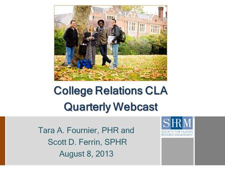 College Relations CLA Quarterly Webcast Tara A. Fournier, PHR and Scott D. Ferrin, SPHR August 8, 2013.
