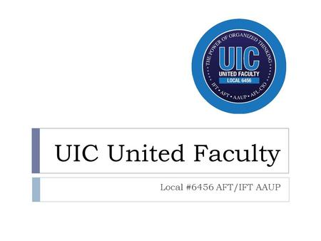 UIC United Faculty Local #6456 AFT/IFT AAUP. Who we are…  Approximately 1,100 members  One union, two bargaining units:  Tenure System  Covers all.