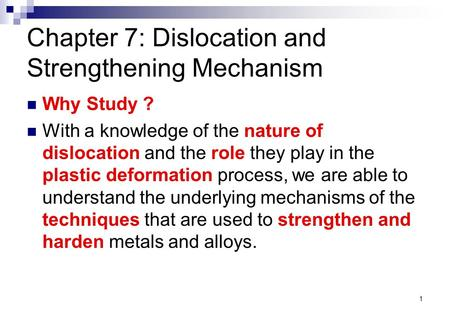 1 Chapter 7: Dislocation and Strengthening Mechanism Why Study ? With a knowledge of the nature of dislocation and the role they play in the plastic deformation.
