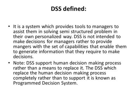 DSS defined: It is a system which provides tools to managers to assist them in solving semi structured problem in their own personalized way. DSS is not.