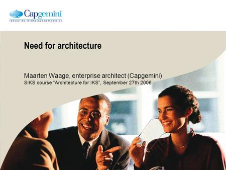 "Need for architecture Maarten Waage, enterprise architect (Capgemini) SIKS course ""Architecture for IKS"", September 27th 2006."
