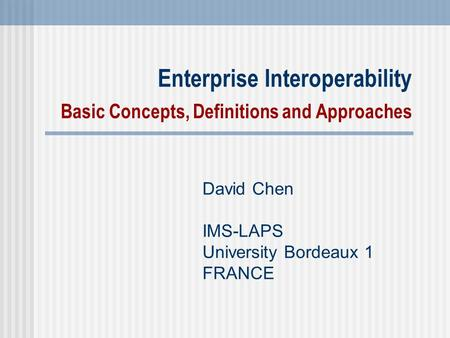 Enterprise Interoperability Basic Concepts, Definitions and Approaches David Chen IMS-LAPS University Bordeaux 1 FRANCE.