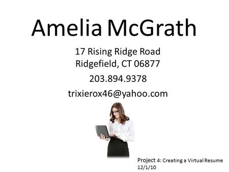 Amelia McGrath 17 Rising Ridge Road Ridgefield, CT 06877 203.894.9378 Project 4: Creating a Virtual Resume 12/1/10.