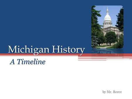 Michigan History A Timeline by Mr. Reece. Timeline 1600's ▫Algonquin Indians, consisting of the Potawatomi, the Chippewa, and the Ottawa tribes rise to.