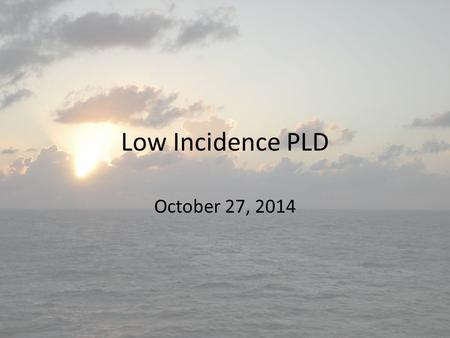 Low Incidence PLD October 27, 2014. Good Morning Please enjoy breakfast and sign in Complete the following survey:  If you.