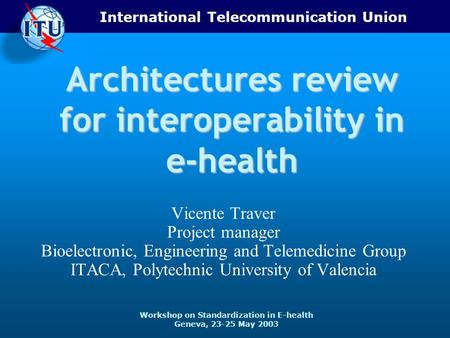 International Telecommunication Union Workshop on Standardization in E-health Geneva, 23-25 May 2003 Architectures review for interoperability in e-health.