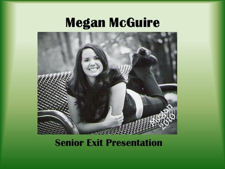 Megan McGuire Senior Exit Presentation. Who Am I? Character Traits: – Hardworking – Determined – Passionate – Optimistic Interests: – Reading – Writing.