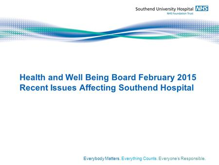 Health and Well Being Board February 2015 Recent Issues Affecting Southend Hospital Everybody Matters. Everything Counts. Everyone's Responsible.