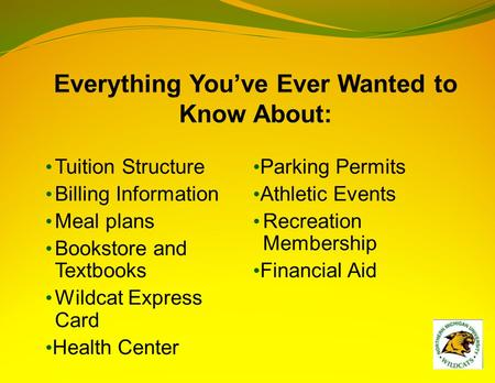 Tuition Structure Billing Information Meal plans Bookstore and Textbooks Wildcat Express Card Health Center Parking Permits Athletic Events Recreation.