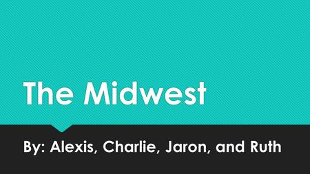 The Midwest By: Alexis, Charlie, Jaron, and Ruth.