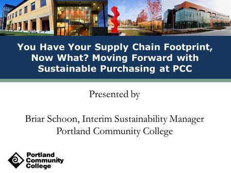 Presented by Briar Schoon, Interim Sustainability Manager Portland Community College You Have Your Supply Chain Footprint, Now What? Moving Forward with.