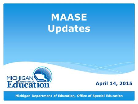 Michigan Department of Education, Office of Special Education MAASE Updates April 14, 2015.