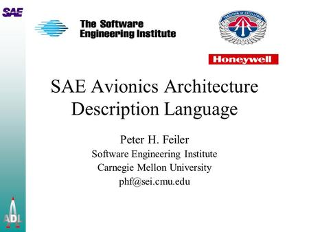 SAE Avionics Architecture Description Language Peter H. Feiler Software Engineering Institute Carnegie Mellon University
