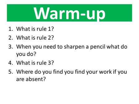 Warm-up 1.What is rule 1? 2.What is rule 2? 3.When you need to sharpen a pencil what do you do? 4.What is rule 3? 5.Where do you find you find your work.
