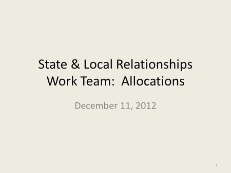 State & Local Relationships Work Team: Allocations December 11, 2012 1.