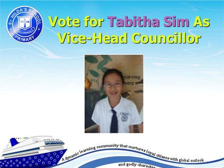 Vote for Tabitha Sim As Vice-Head Councillor. Who is Tabitha Sim? Year: Primary 5 Year: Primary 5 Birthday:26 May Birthday:26 May I comes from a family.