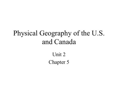 Physical Geography of the U.S. and Canada Unit 2 Chapter 5.