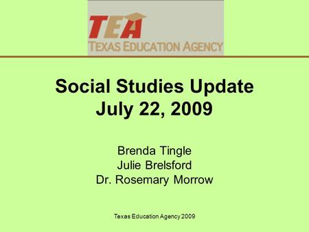 Texas Education Agency 2009 Social Studies Update July 22, 2009 Brenda Tingle Julie Brelsford Dr. Rosemary Morrow.
