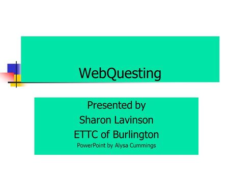 WebQuesting Presented by Sharon Lavinson ETTC of Burlington PowerPoint by Alysa Cummings.