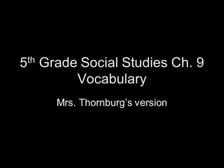 5 th Grade Social Studies Ch. 9 Vocabulary Mrs. Thornburg's version.