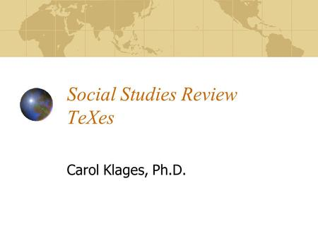 Social Studies Review TeXes Carol Klages, Ph.D.. Social Studies Content 36% of exam Standards IV-X Incorporates: HistoryGovernment GeographyCitizenship.