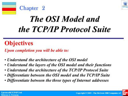 I protocolli TCP/IP 2/ed Behrouz A. Forouzan Copyright © 2005 – The McGraw-Hill Companies srl Chapter 2 Upon completion you will be able to: The OSI Model.
