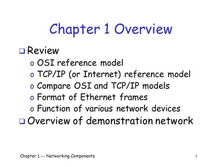 Chapter 1  Networking Components 1 Chapter 1 Overview  Review o OSI reference model o TCP/IP (or Internet) reference model o Compare OSI and TCP/IP models.
