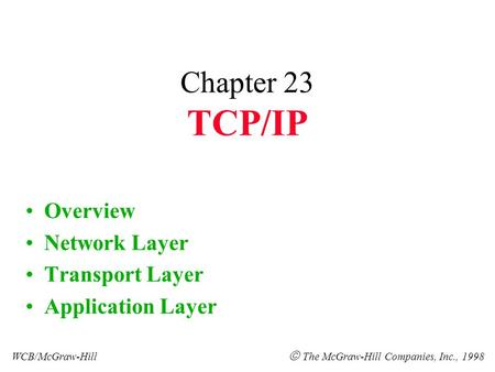 Chapter 23 TCP/IP Overview Network Layer Transport Layer Application Layer WCB/McGraw-Hill  The McGraw-Hill Companies, Inc., 1998.