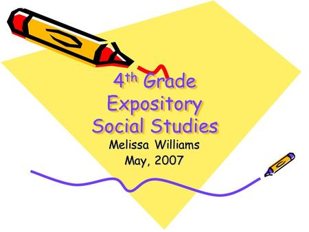 4 th Grade Expository Social Studies Melissa Williams May, 2007.