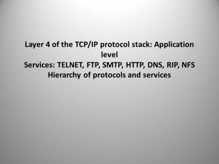 Layer 4 of the TCP/IP protocol stack: Application level Services: TELNET, FTP, SMTP, HTTP, DNS, RIP, NFS Hierarchy of protocols and services.