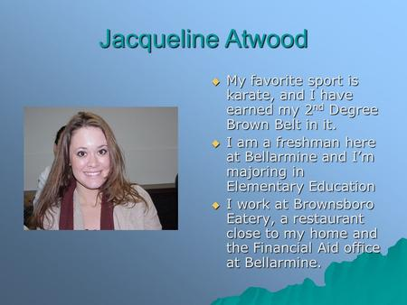 Jacqueline Atwood  My favorite sport is karate, and I have earned my 2 nd Degree Brown Belt in it.  I am a freshman here at Bellarmine and I'm majoring.