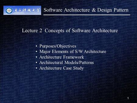 1 1 Lecture 2 Concepts of Software Architecture Purposes/Objectives Major Elements of S/W Architecture Architecture Framework Architectural Models/Patterns.