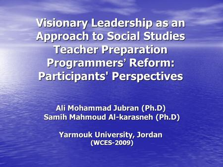 Visionary Leadership as an Approach to Social Studies Teacher Preparation Programmers ' Reform: Participants' Perspectives Ali Mohammad Jubran (Ph.D) Samih.