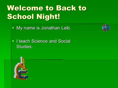 Welcome to Back to School Night!  My name is Jonathan Leib.  I teach Science and Social Studies.