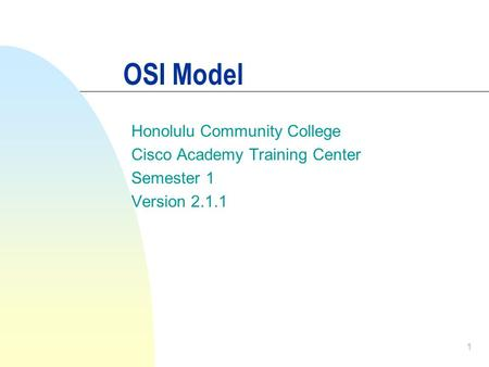 1 OSI Model Honolulu Community College Cisco Academy Training Center Semester 1 Version 2.1.1.