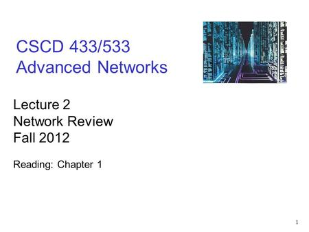1 CSCD 433/533 Advanced Networks Lecture 2 Network Review Fall 2012 Reading: Chapter 1.