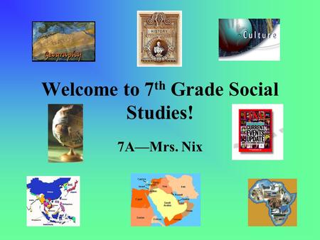 Welcome to 7 th Grade Social Studies! 7A—Mrs. Nix.