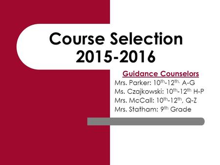 Course Selection 2015-2016 Guidance Counselors Mrs. Parker: 10 th -12 th, A-G Ms. Czajkowski: 10 th -12 th H-P Mrs. McCall: 10 th -12 th, Q-Z Mrs. Statham: