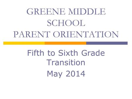 Fifth to Sixth Grade Transition May 2014 GREENE MIDDLE SCHOOL PARENT ORIENTATION.