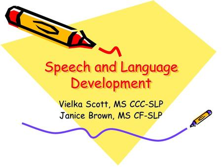 Speech and Language Development Vielka Scott, MS CCC-SLP Janice Brown, MS CF-SLP.