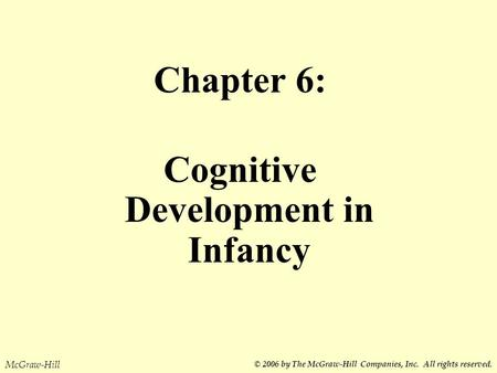 Chapter 6: Cognitive Development in Infancy McGraw-Hill © 2006 by The McGraw-Hill Companies, Inc. All rights reserved.