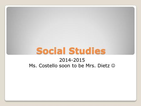 Social Studies 2014-2015 Ms. Costello soon to be Mrs. Dietz.