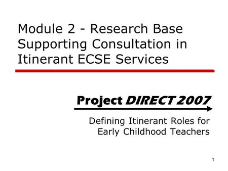 1 Project DIRECT 2007 Defining Itinerant Roles for Early Childhood Teachers Module 2 - Research Base Supporting Consultation in Itinerant ECSE Services.