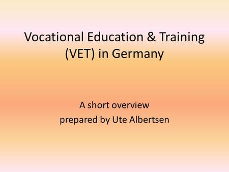 Vocational Education & Training (VET) in Germany A short overview prepared by Ute Albertsen.